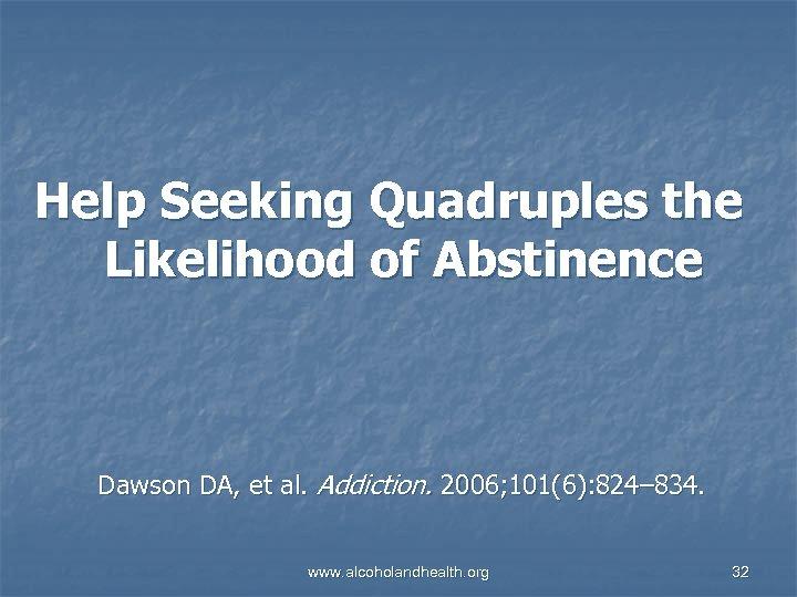 Help Seeking Quadruples the Likelihood of Abstinence Dawson DA, et al. Addiction. 2006; 101(6):