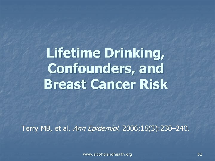 Lifetime Drinking, Confounders, and Breast Cancer Risk Terry MB, et al. Ann Epidemiol. 2006;