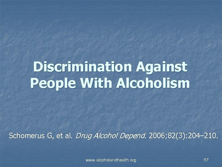 Discrimination Against People With Alcoholism Schomerus G, et al. Drug Alcohol Depend. 2006; 82(3):