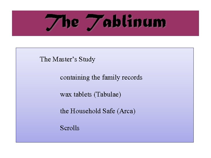 The Tablinum The Master's Study containing the family records wax tablets (Tabulae) the Household