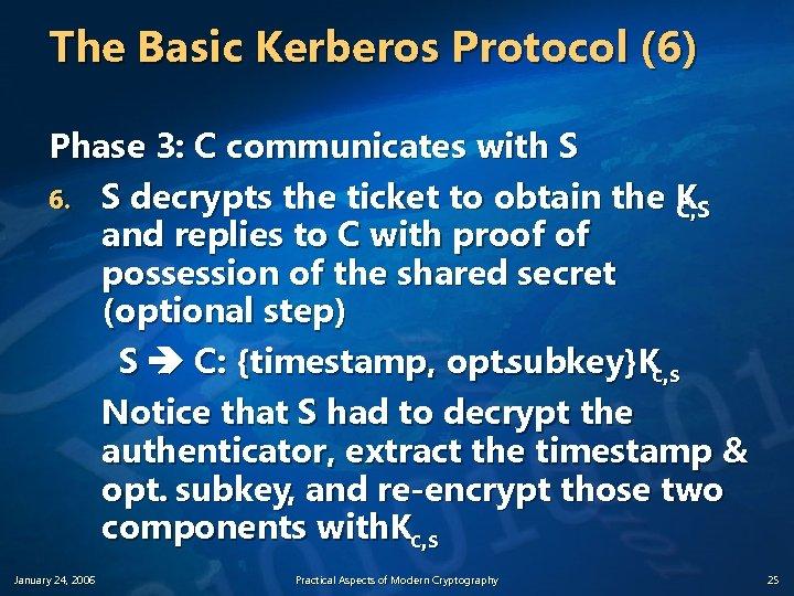 The Basic Kerberos Protocol (6) Phase 3: C communicates with S 6. S decrypts