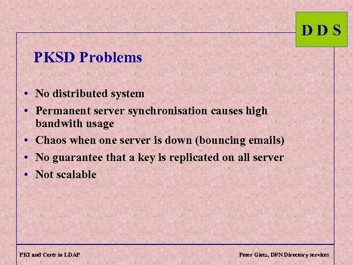 DDS PKSD Problems • No distributed system • Permanent server synchronisation causes high bandwith