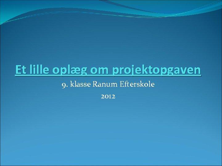 Et lille oplæg om projektopgaven 9. klasse Ranum Efterskole 2012