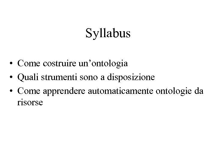 Syllabus • Come costruire un'ontologia • Quali strumenti sono a disposizione • Come apprendere
