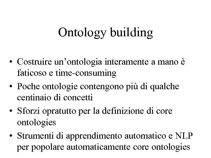 Ontology building • Costruire un'ontologia interamente a mano è faticoso e time-consuming • Poche