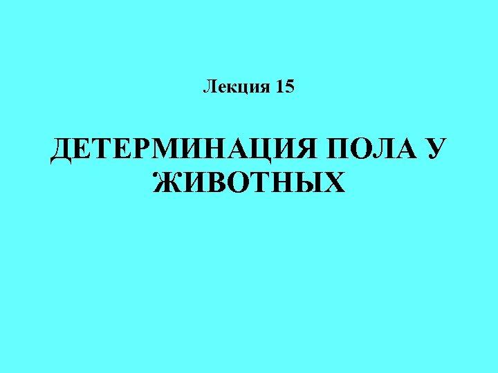 Лекция 15 ДЕТЕРМИНАЦИЯ ПОЛА У ЖИВОТНЫХ