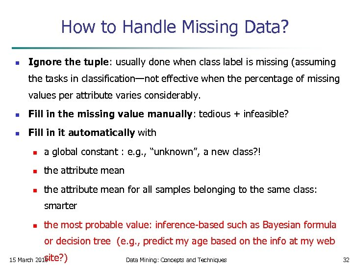 How to Handle Missing Data? n Ignore the tuple: usually done when class label