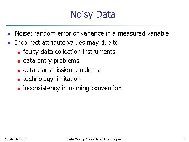 Noisy Data n n Noise: random error or variance in a measured variable Incorrect