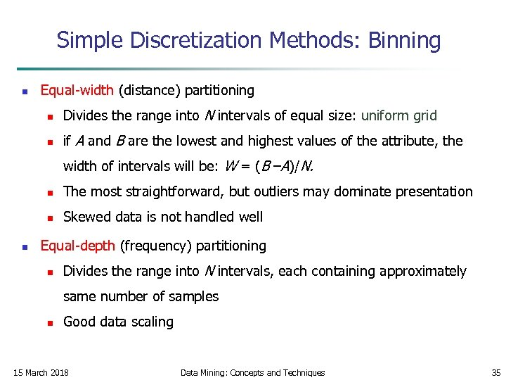 Simple Discretization Methods: Binning n Equal-width (distance) partitioning n Divides the range into N