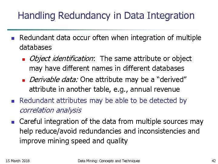 Handling Redundancy in Data Integration n Redundant data occur often when integration of multiple