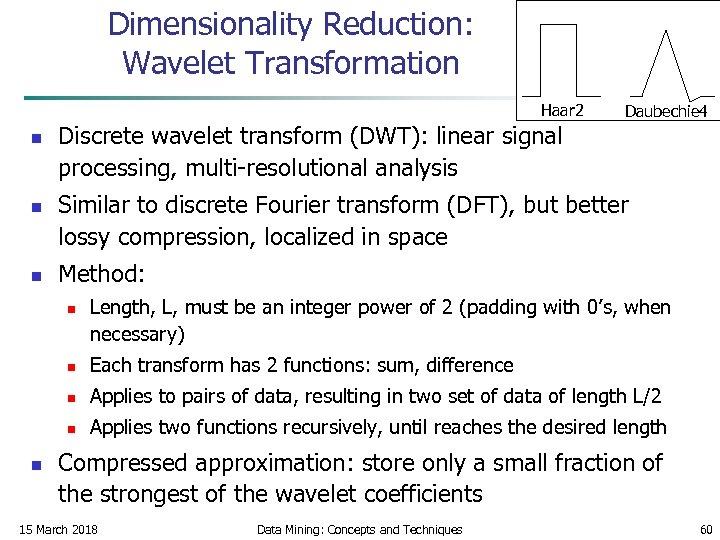 Dimensionality Reduction: Wavelet Transformation Haar 2 n n n Discrete wavelet transform (DWT): linear