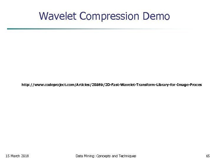 Wavelet Compression Demo http: //www. codeproject. com/Articles/20869/2 D-Fast-Wavelet-Transform-Library-for-Image-Proces 15 March 2018 Data Mining: Concepts