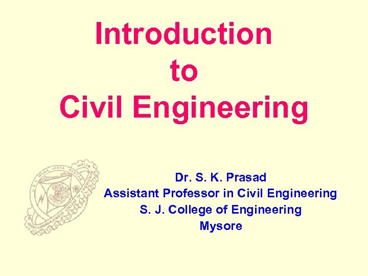 Introduction to Civil Engineering Dr. S. K. Prasad Assistant Professor in Civil Engineering S.