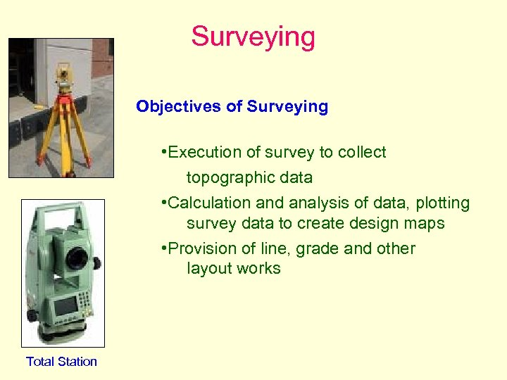 Surveying Objectives of Surveying • Execution of survey to collect topographic data • Calculation