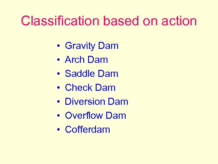 Classification based on action • • Gravity Dam Arch Dam Saddle Dam Check Dam