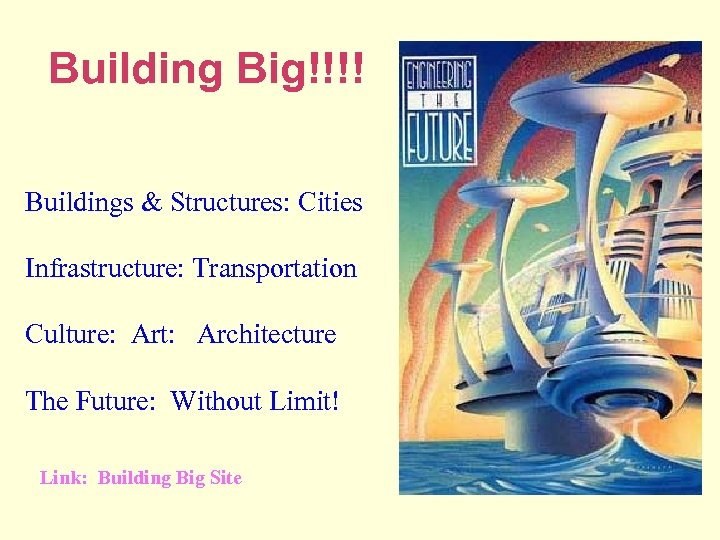 Building Big!!!! Buildings & Structures: Cities Infrastructure: Transportation Culture: Art: Architecture The Future: Without
