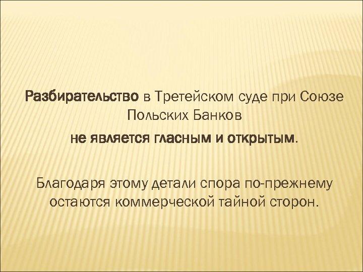 Разбирательство в Третейском суде при Союзе Польских Банков не является гласным и открытым. Благодаря