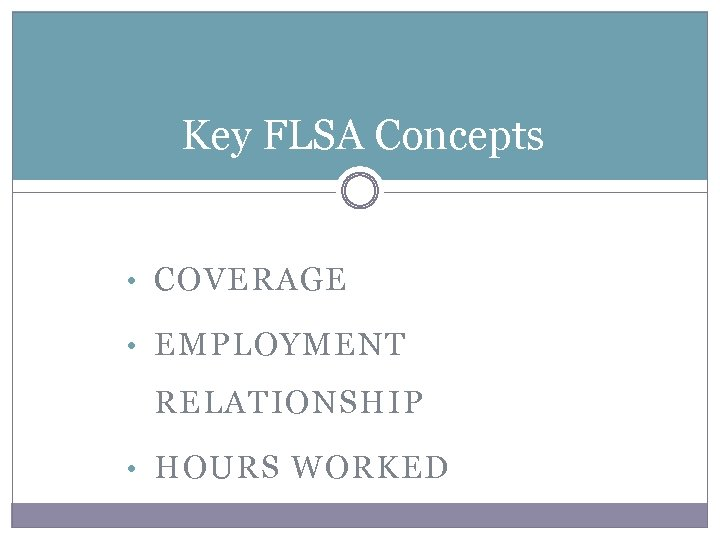 Key FLSA Concepts • COVERAGE • EMPLOYMENT RELATIONSHIP • HOURS WORKED