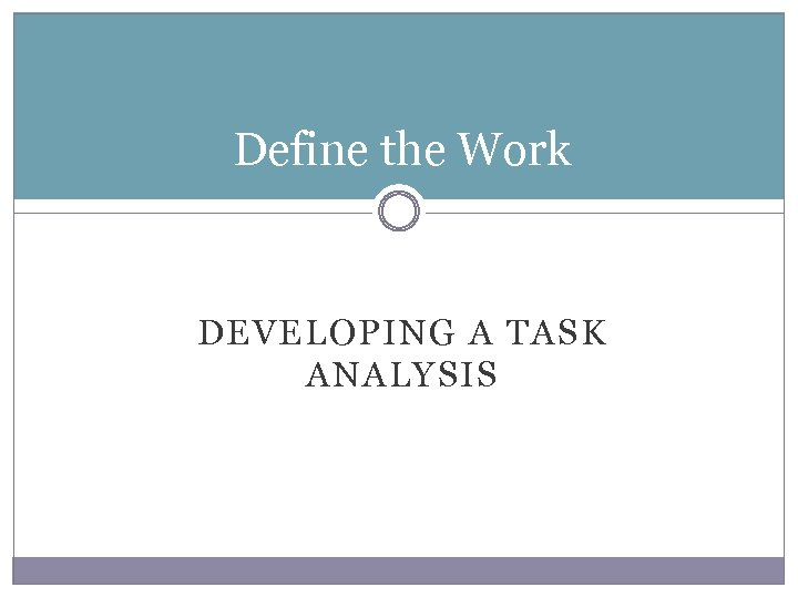 Define the Work DEVELOPING A TASK ANALYSIS
