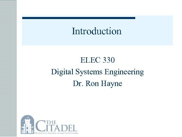 Introduction ELEC 330 Digital Systems Engineering Dr. Ron Hayne