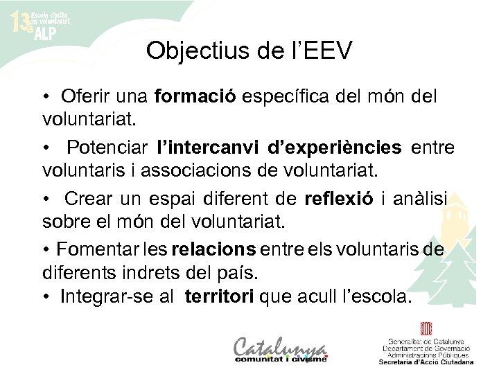 Objectius de l'EEV • Oferir una formació específica del món del voluntariat. • Potenciar