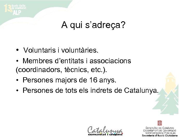 A qui s'adreça? • Voluntaris i voluntàries. • Membres d'entitats i associacions (coordinadors, tècnics,