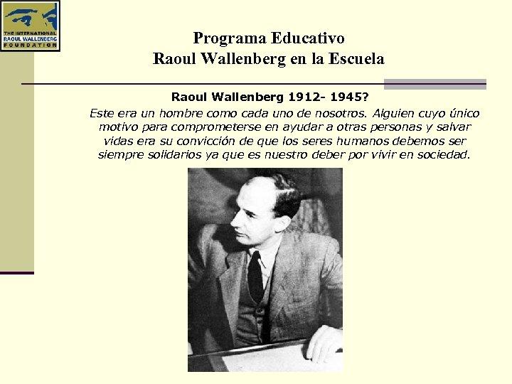 Programa Educativo Raoul Wallenberg en la Escuela Raoul Wallenberg 1912 - 1945? Este era