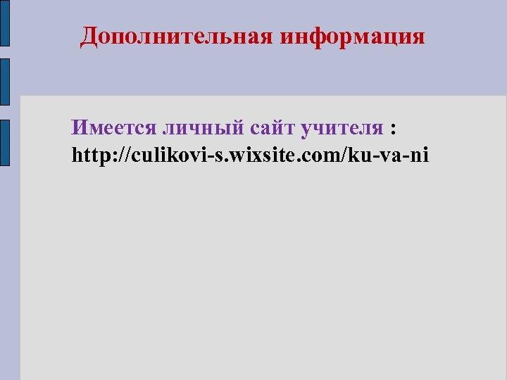 Дополнительная информация Имеется личный сайт учителя : http: //culikovi-s. wixsite. com/ku-va-ni