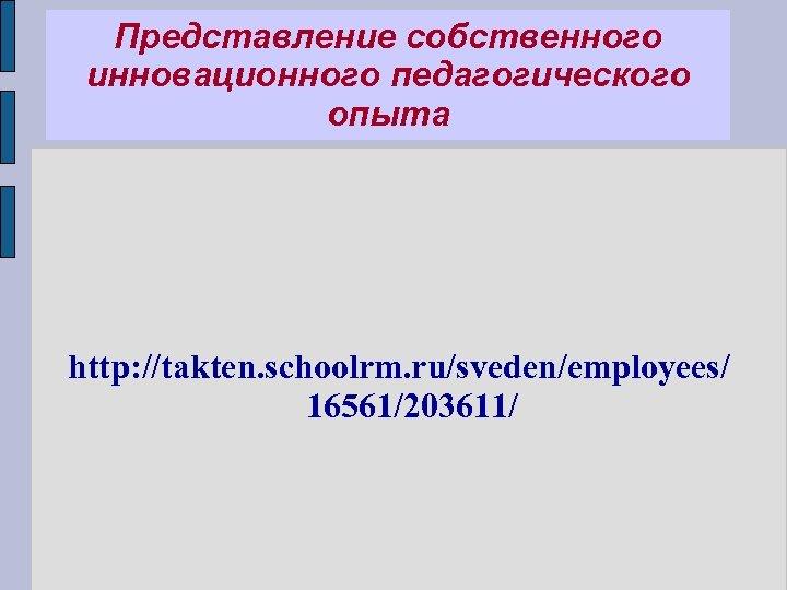 Представление собственного инновационного педагогического опыта http: //takten. schoolrm. ru/sveden/employees/ 16561/203611/