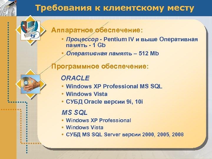 Требования к клиентскому месту Аппаратное обеспечение: • Процессор - Pentium IV и выше Оперативная