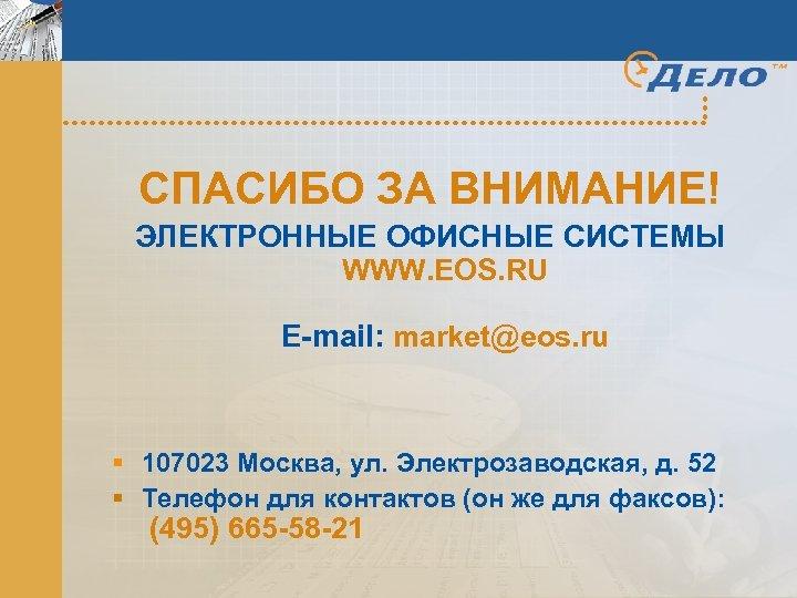 СПАСИБО ЗА ВНИМАНИЕ! ЭЛЕКТРОННЫЕ ОФИСНЫЕ СИСТЕМЫ WWW. EOS. RU E-mail: market@eos. ru § 107023
