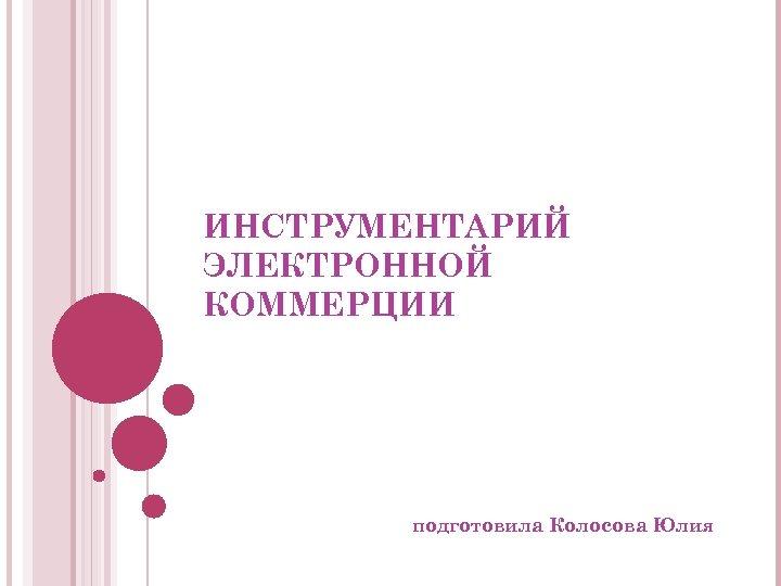ИНСТРУМЕНТАРИЙ ЭЛЕКТРОННОЙ КОММЕРЦИИ подготовила Колосова Юлия
