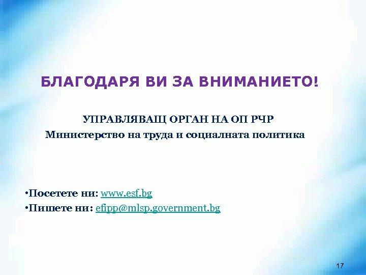 БЛАГОДАРЯ ВИ ЗА ВНИМАНИЕТО! УПРАВЛЯВАЩ ОРГАН НА ОП РЧР Министерство на труда и социалната