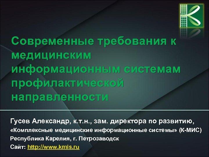 Современные требования к медицинским информационным системам профилактической направленности Гусев Александр, к. т. н. ,