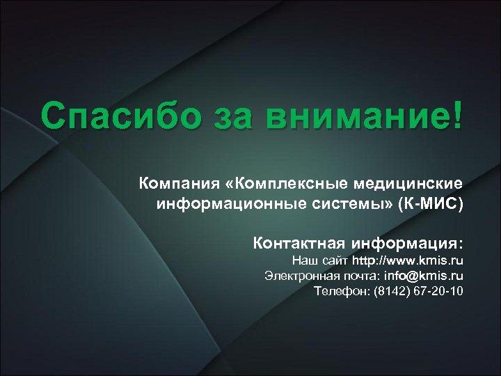 Спасибо за внимание! Компания «Комплексные медицинские информационные системы» (К-МИС) Контактная информация: Наш сайт http: