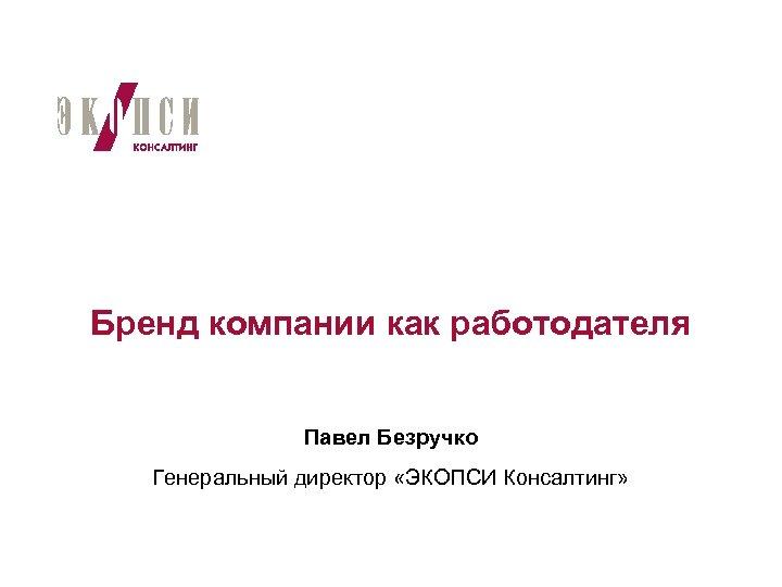Бренд компании как работодателя Павел Безручко Генеральный директор «ЭКОПСИ Консалтинг»