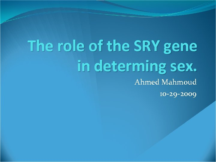 The role of the SRY gene in determing sex. Ahmed Mahmoud 10 -29 -2009