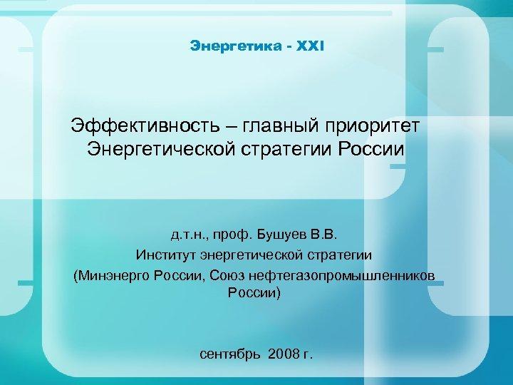 Энергетика - XXI Эффективность – главный приоритет Энергетической стратегии России д. т. н. ,