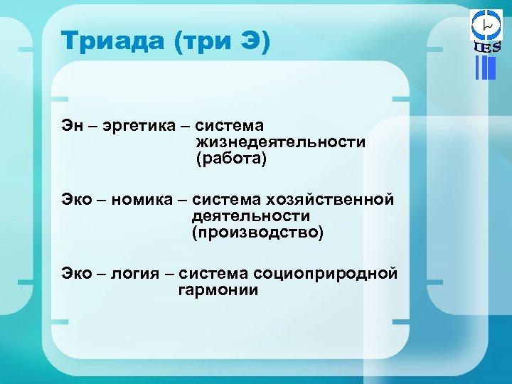 Триада (три Э) Эн – эргетика – система жизнедеятельности (работа) Эко – номика –