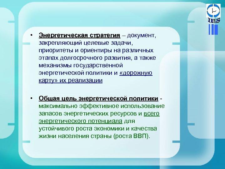 • Энергетическая стратегия – документ, закрепляющий целевые задачи, приоритеты и ориентиры на различных