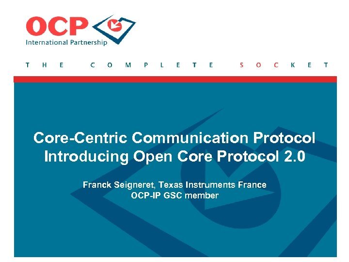Core-Centric Communication Protocol Introducing Open Core Protocol 2. 0 Franck Seigneret, Texas Instruments France