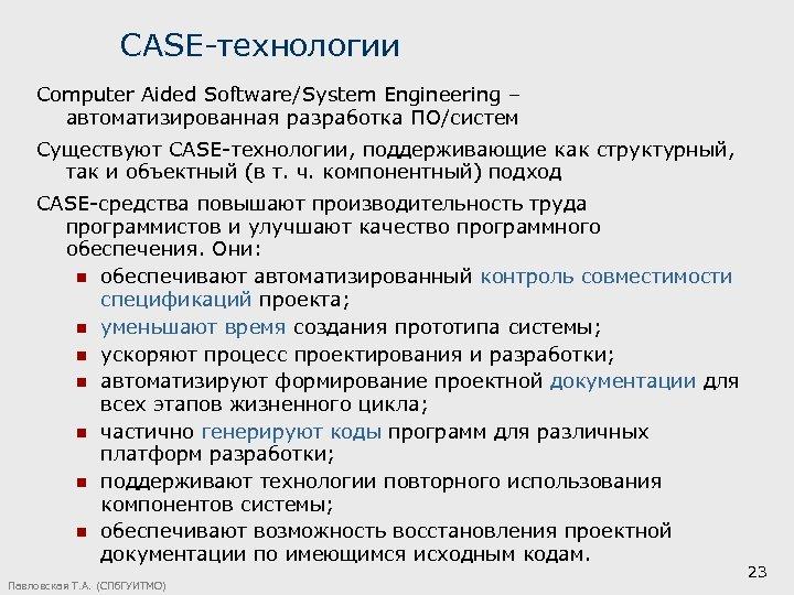 CASE-технологии Computer Aided Software/System Engineering – автоматизированная разработка ПО/систем Существуют САSЕ-технологии, поддерживающие как структурный,