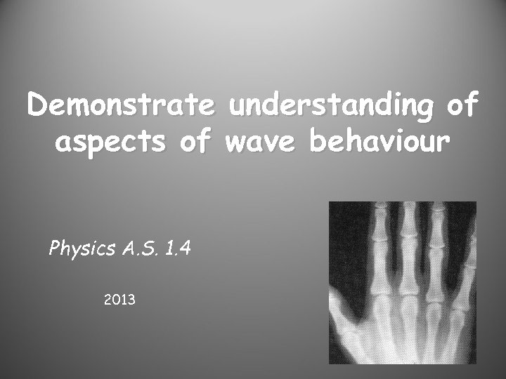Demonstrate understanding of aspects of wave behaviour Physics A. S. 1. 4 2013
