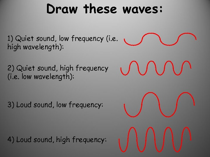 Draw these waves: 1) Quiet sound, low frequency (i. e. high wavelength): 2) Quiet