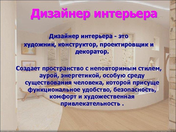 Дизайнер интерьера - это художник, конструктор, проектировщик и декоратор. Создает пространство с неповторимым стилем,