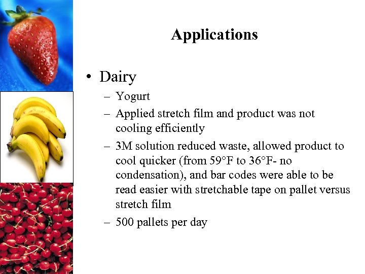 Applications • Dairy – Yogurt – Applied stretch film and product was not cooling