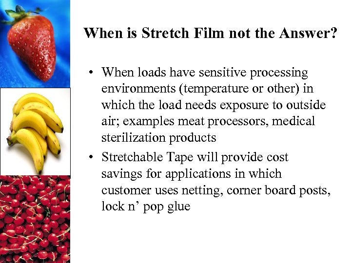 When is Stretch Film not the Answer? • When loads have sensitive processing environments