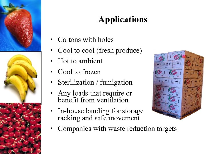 Applications • • • Cartons with holes Cool to cool (fresh produce) Hot to