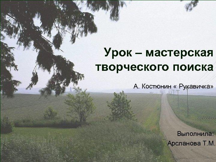 Урок – мастерская творческого поиска А. Костюнин « Рукавичка» Выполнила: Арсланова Т. М.