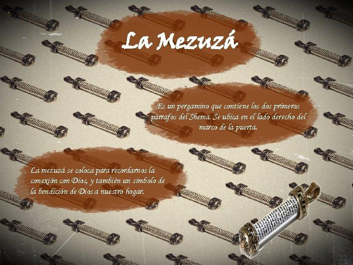La Mezuzá Es un pergamino que contiene los dos primeros párrafos del Shema. Se